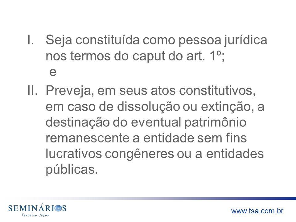 www.tsa.com.br I.Seja constituída como pessoa jurídica nos termos do caput do art. 1º; e II.Preveja, em seus atos constitutivos, em caso de dissolução
