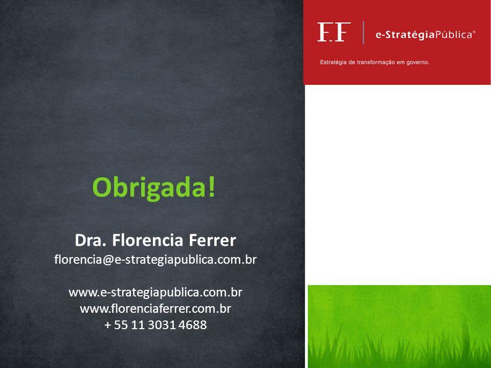 Dra. Florencia Ferrer florencia@e-strategiapublica.com.br www.e-strategiapublica.com.br www.florenciaferrer.com.br + 55 11 3031 4688 Obrigada!
