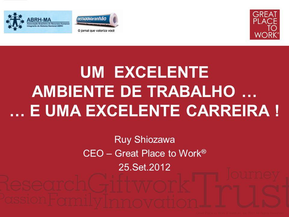 UM EXCELENTE AMBIENTE DE TRABALHO … … E UMA EXCELENTE CARREIRA ! Ruy Shiozawa CEO – Great Place to Work ® 25.Set.2012