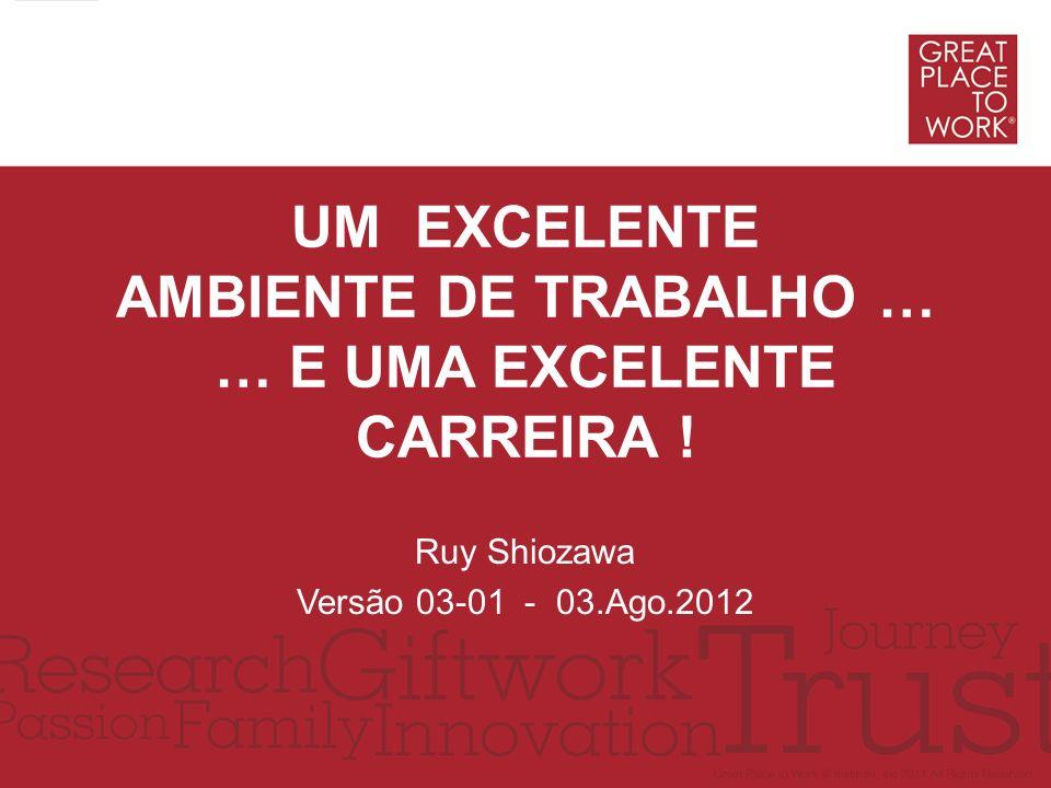 UM EXCELENTE AMBIENTE DE TRABALHO … … E UMA EXCELENTE CARREIRA ! Ruy Shiozawa Versão 03-01 - 03.Ago.2012