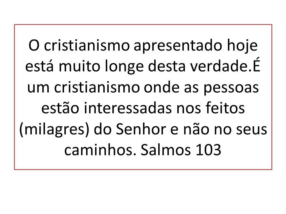 O cristianismo apresentado hoje está muito longe desta verdade.É um cristianismo onde as pessoas estão interessadas nos feitos (milagres) do Senhor e