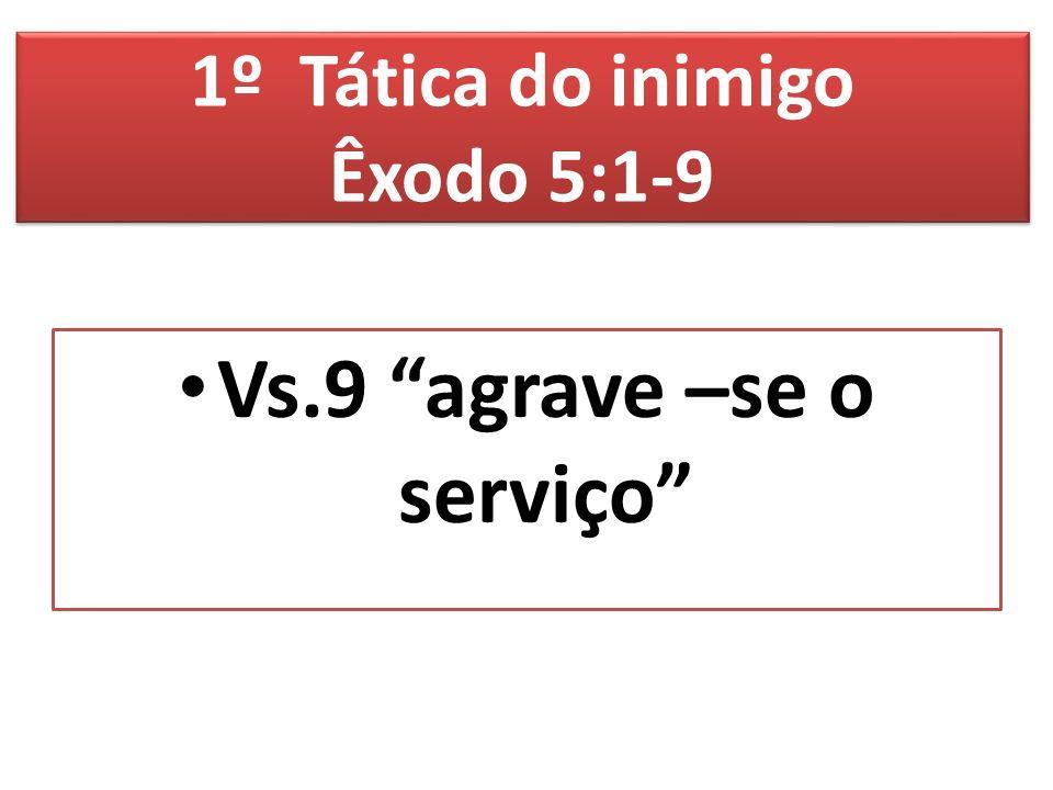 1º Tática do inimigo Êxodo 5:1-9 Vs.9 agrave –se o serviço