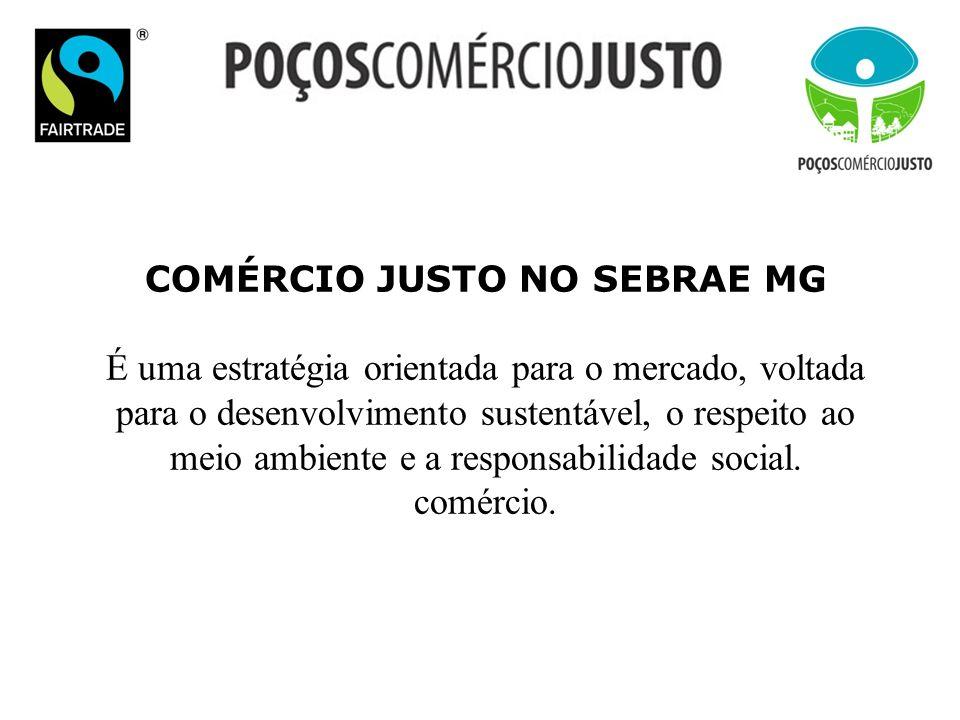 COMÉRCIO JUSTO NO SEBRAE MG É uma estratégia orientada para o mercado, voltada para o desenvolvimento sustentável, o respeito ao meio ambiente e a res