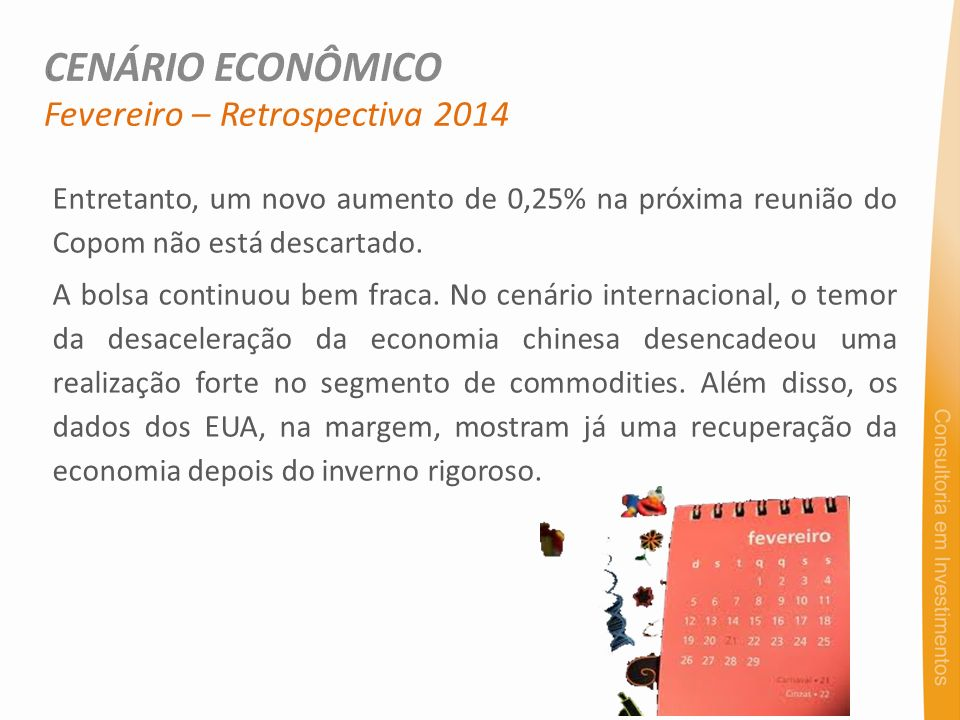 Fevereiro – Retrospectiva 2014 Entretanto, um novo aumento de 0,25% na próxima reunião do Copom não está descartado. A bolsa continuou bem fraca. No c