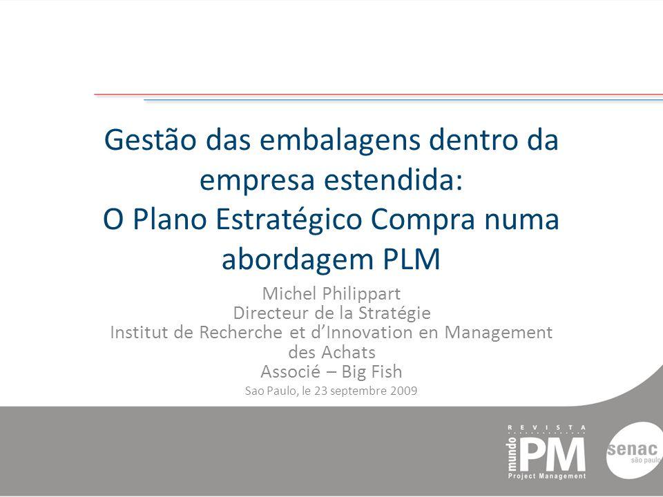 Gestão das embalagens dentro da empresa estendida: O Plano Estratégico Compra numa abordagem PLM Michel Philippart Directeur de la Stratégie Institut de Recherche et dInnovation en Management des Achats Associé – Big Fish Sao Paulo, le 23 septembre 2009