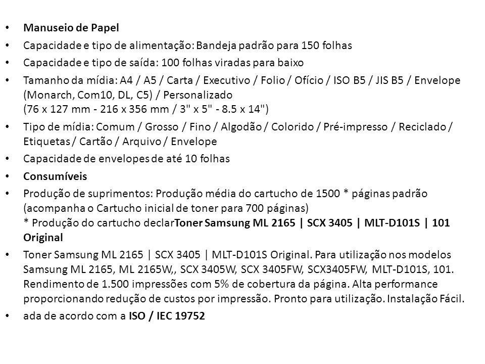 Manuseio de Papel Capacidade e tipo de alimentação: Bandeja padrão para 150 folhas Capacidade e tipo de saída: 100 folhas viradas para baixo Tamanho da mídia: A4 / A5 / Carta / Executivo / Folio / Ofício / ISO B5 / JIS B5 / Envelope (Monarch, Com10, DL, C5) / Personalizado (76 x 127 mm - 216 x 356 mm / 3 x 5 - 8.5 x 14 ) Tipo de mídia: Comum / Grosso / Fino / Algodão / Colorido / Pré-impresso / Reciclado / Etiquetas / Cartão / Arquivo / Envelope Capacidade de envelopes de até 10 folhas Consumíveis Produção de suprimentos: Produção média do cartucho de 1500 * páginas padrão (acompanha o Cartucho inicial de toner para 700 páginas) * Produção do cartucho declarToner Samsung ML 2165 | SCX 3405 | MLT-D101S | 101 Original Toner Samsung ML 2165 | SCX 3405 | MLT-D101S Original.