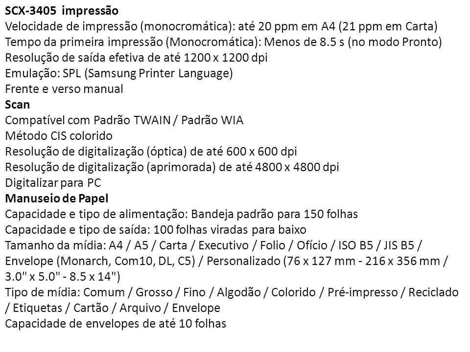SCX-3405 impressão Velocidade de impressão (monocromática): até 20 ppm em A4 (21 ppm em Carta) Tempo da primeira impressão (Monocromática): Menos de 8.5 s (no modo Pronto) Resolução de saída efetiva de até 1200 x 1200 dpi Emulação: SPL (Samsung Printer Language) Frente e verso manual Scan Compatível com Padrão TWAIN / Padrão WIA Método CIS colorido Resolução de digitalização (óptica) de até 600 x 600 dpi Resolução de digitalização (aprimorada) de até 4800 x 4800 dpi Digitalizar para PC Manuseio de Papel Capacidade e tipo de alimentação: Bandeja padrão para 150 folhas Capacidade e tipo de saída: 100 folhas viradas para baixo Tamanho da mídia: A4 / A5 / Carta / Executivo / Folio / Ofício / ISO B5 / JIS B5 / Envelope (Monarch, Com10, DL, C5) / Personalizado (76 x 127 mm - 216 x 356 mm / 3.0 x 5.0 - 8.5 x 14 ) Tipo de mídia: Comum / Grosso / Fino / Algodão / Colorido / Pré-impresso / Reciclado / Etiquetas / Cartão / Arquivo / Envelope Capacidade de envelopes de até 10 folhas