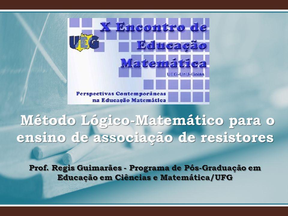 Método Lógico-Matemático para o ensino de associação de resistores Prof. Regis Guimarães - Programa de Pós-Graduação em Educação em Ciências e Matemát