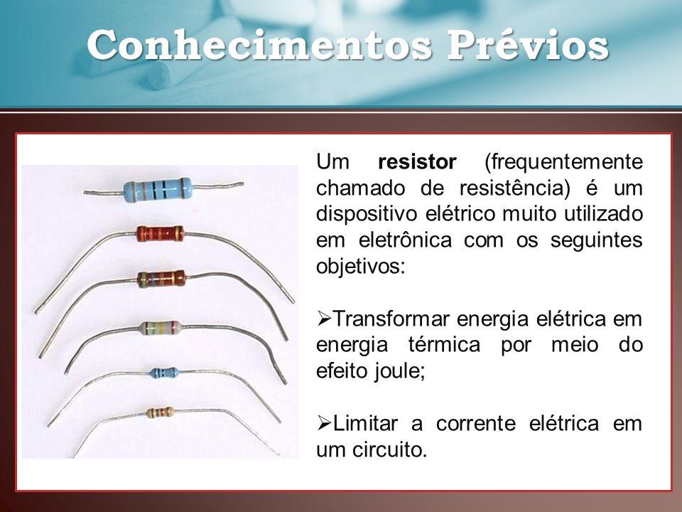 Conhecimentos Prévios Conhecimentos Prévios Um resistor (frequentemente chamado de resistência) é um dispositivo elétrico muito utilizado em eletrônic