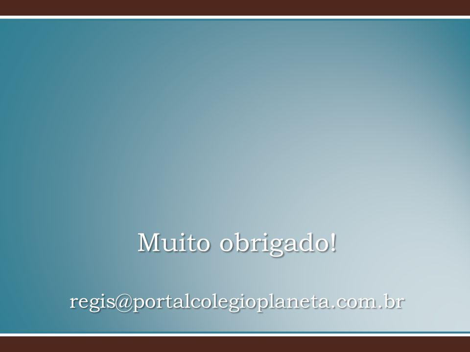 Muito obrigado! regis@portalcolegioplaneta.com.br