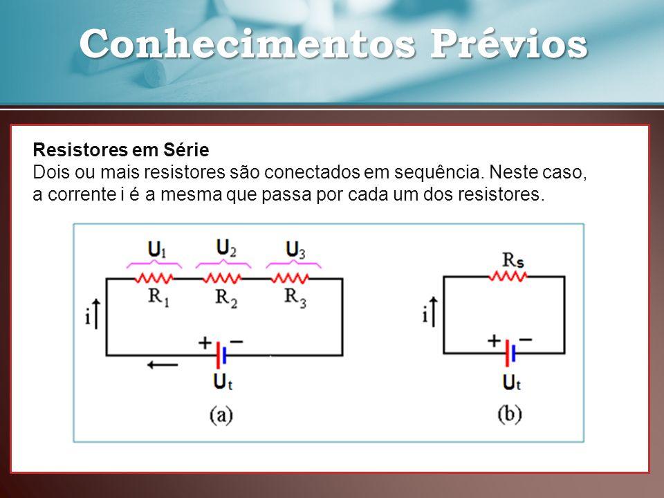 Conhecimentos Prévios Conhecimentos Prévios Resistores em Série Dois ou mais resistores são conectados em sequência. Neste caso, a corrente i é a mesm