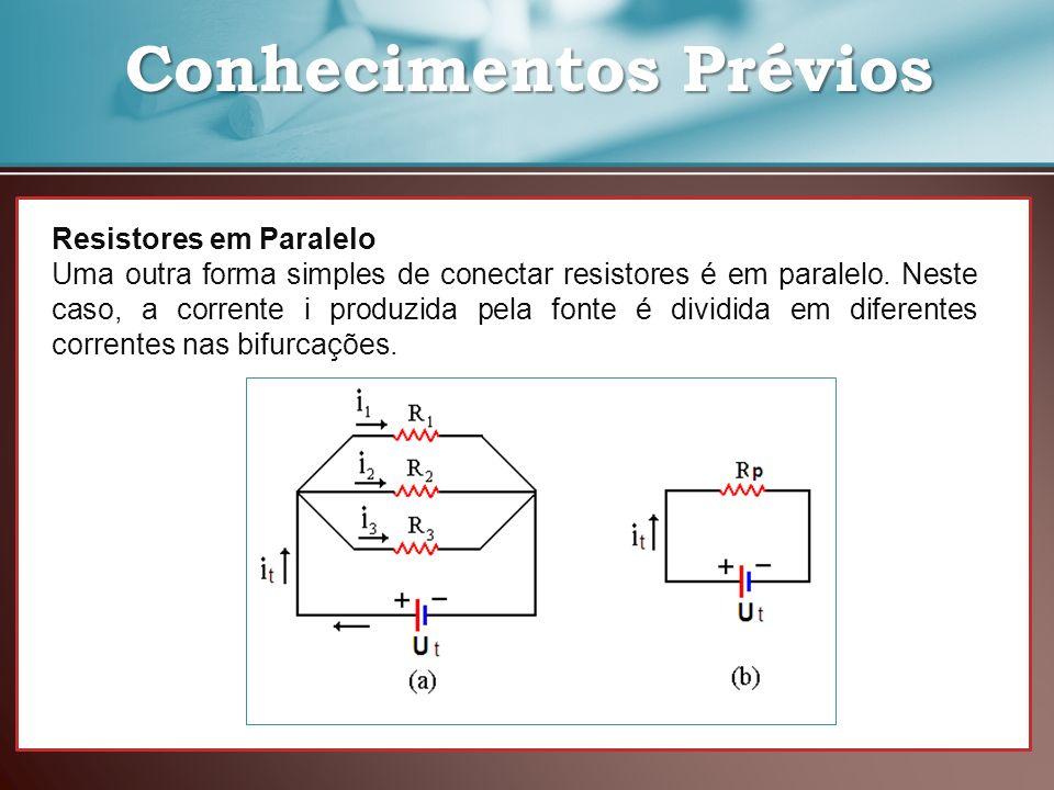 Conhecimentos Prévios Conhecimentos Prévios Resistores em Paralelo Uma outra forma simples de conectar resistores é em paralelo. Neste caso, a corrent