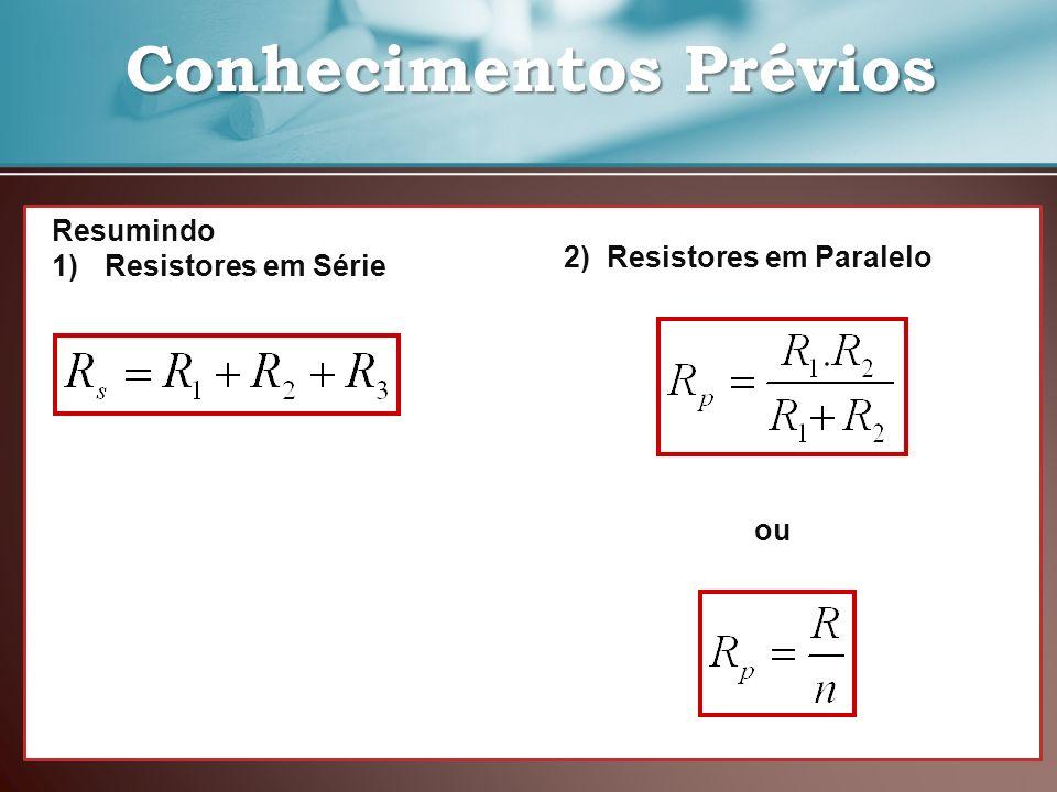 Conhecimentos Prévios Conhecimentos Prévios Resumindo 1)Resistores em Série 2) Resistores em Paralelo ou