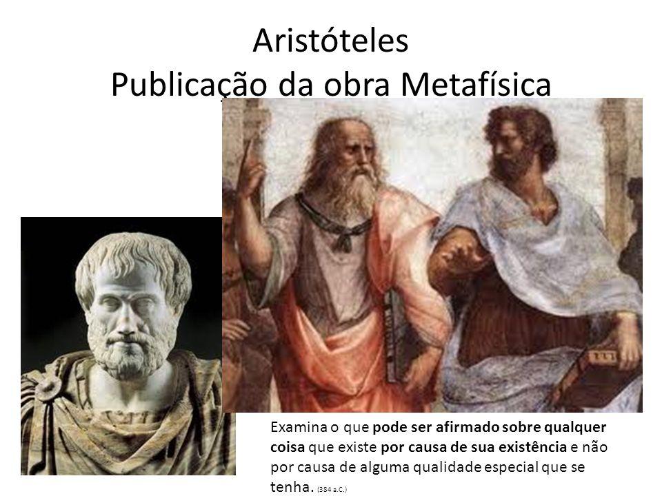 Aristóteles Publicação da obra Metafísica Examina o que pode ser afirmado sobre qualquer coisa que existe por causa de sua existência e não por causa