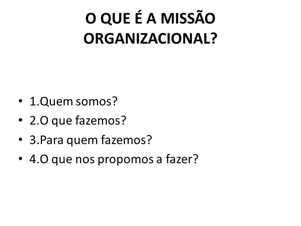 O QUE É A MISSÃO ORGANIZACIONAL? 1.Quem somos? 2.O que fazemos? 3.Para quem fazemos? 4.O que nos propomos a fazer?