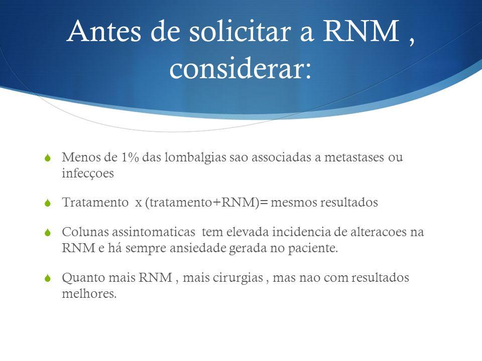 Antes de solicitar a RNM, considerar: Menos de 1% das lombalgias sao associadas a metastases ou infecçoes Tratamento x (tratamento+RNM)= mesmos result