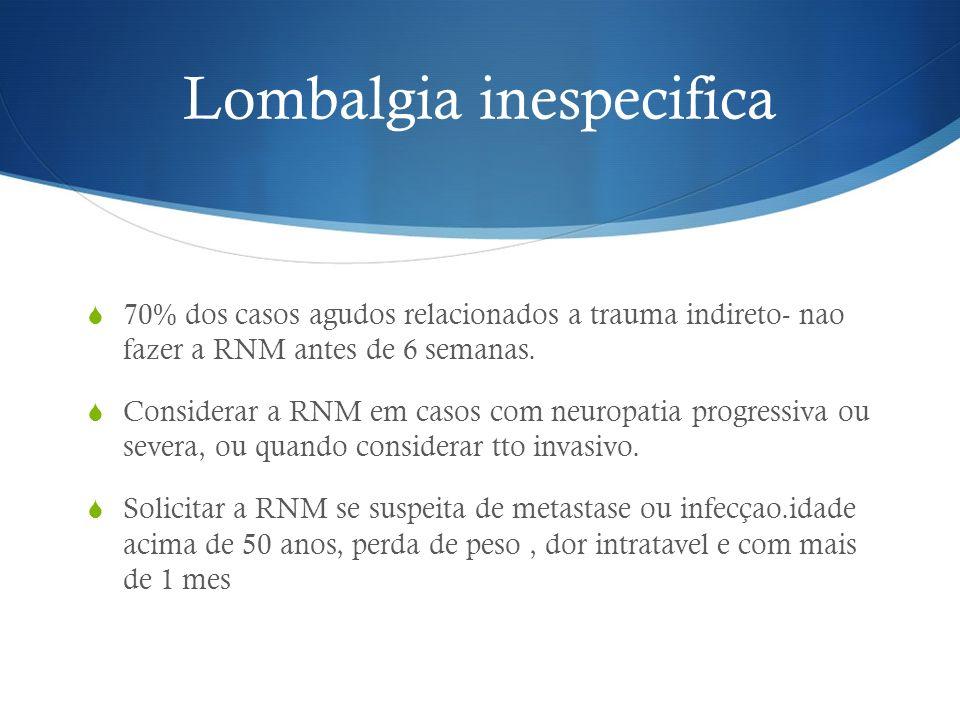 Lombalgia inespecifica 70% dos casos agudos relacionados a trauma indireto- nao fazer a RNM antes de 6 semanas. Considerar a RNM em casos com neuropat