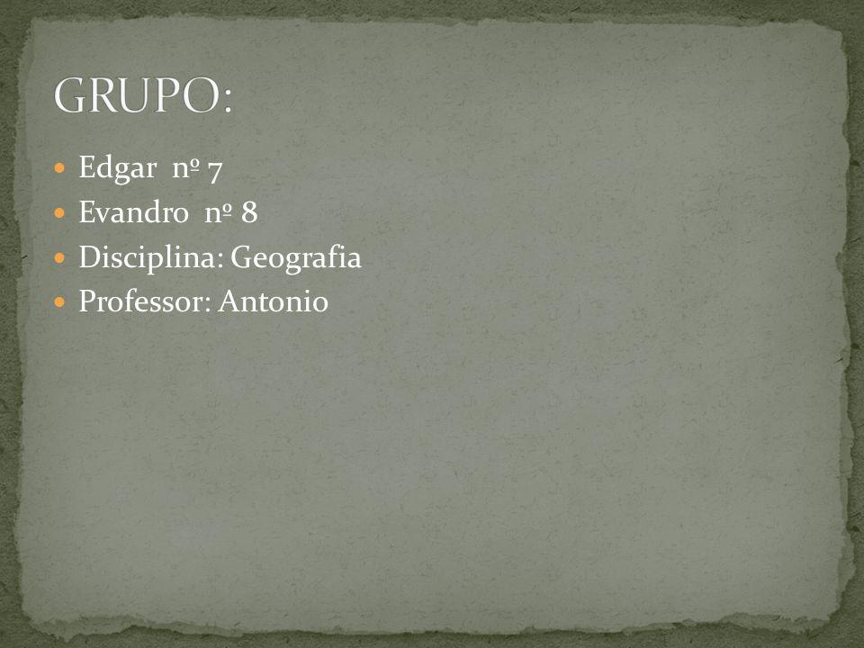 Edgar nº 7 Evandro nº 8 Disciplina: Geografia Professor: Antonio