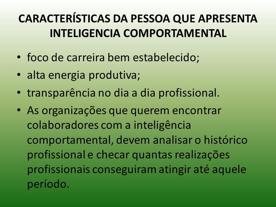 CARACTERÍSTICAS DA PESSOA QUE APRESENTA INTELIGENCIA COMPORTAMENTAL foco de carreira bem estabelecido; alta energia produtiva; transparência no dia a