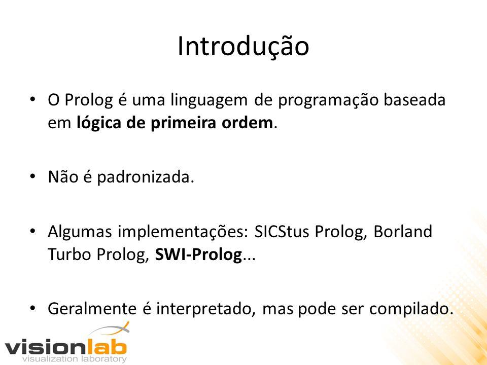 Introdução O Prolog é uma linguagem de programação baseada em lógica de primeira ordem. Não é padronizada. Algumas implementações: SICStus Prolog, Bor
