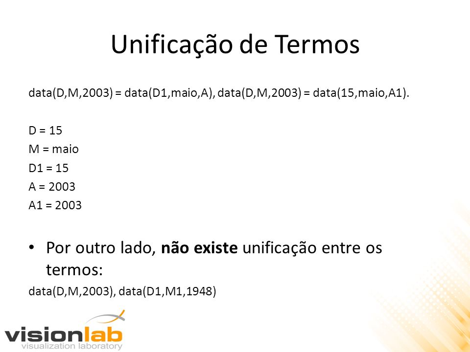 Unificação de Termos data(D,M,2003) = data(D1,maio,A), data(D,M,2003) = data(15,maio,A1). D = 15 M = maio D1 = 15 A = 2003 A1 = 2003 Por outro lado, n