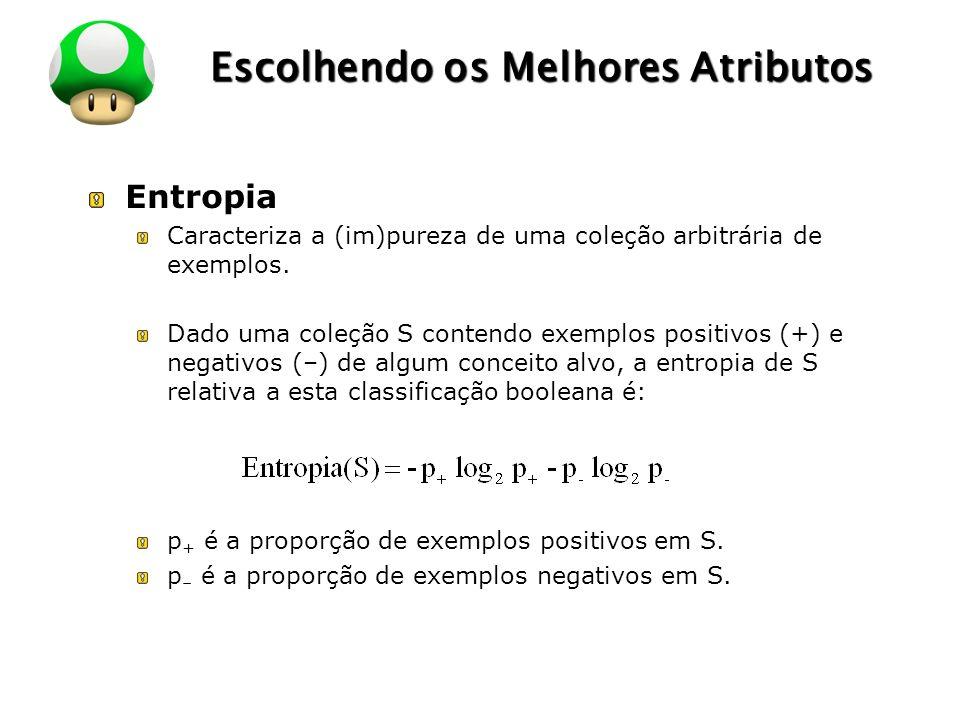 LOGO Escolhendo os Melhores Atributos Entropia Caracteriza a (im)pureza de uma coleção arbitrária de exemplos. Dado uma coleção S contendo exemplos po