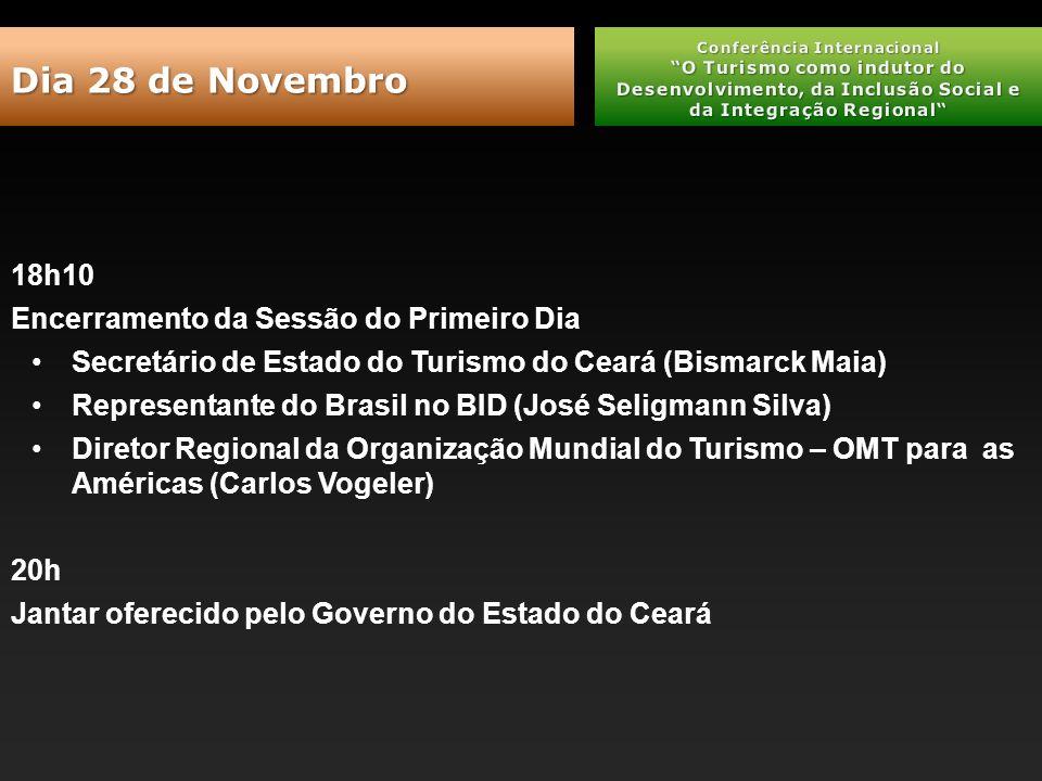 18h10 Encerramento da Sessão do Primeiro Dia Secretário de Estado do Turismo do Ceará (Bismarck Maia) Representante do Brasil no BID (José Seligmann Silva) Diretor Regional da Organização Mundial do Turismo – OMT para as Américas (Carlos Vogeler) 20h Jantar oferecido pelo Governo do Estado do Ceará Dia 28 de Novembro