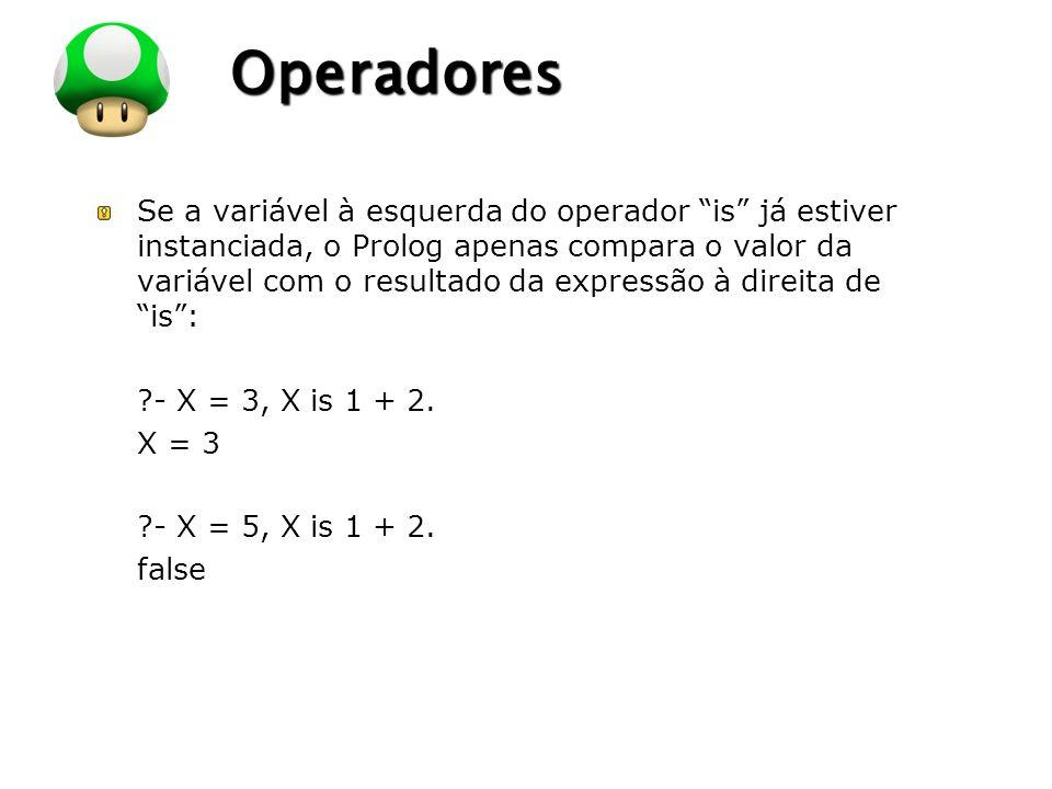 LOGO Operadores Se a variável à esquerda do operador is já estiver instanciada, o Prolog apenas compara o valor da variável com o resultado da expressão à direita de is: ?- X = 3, X is 1 + 2.