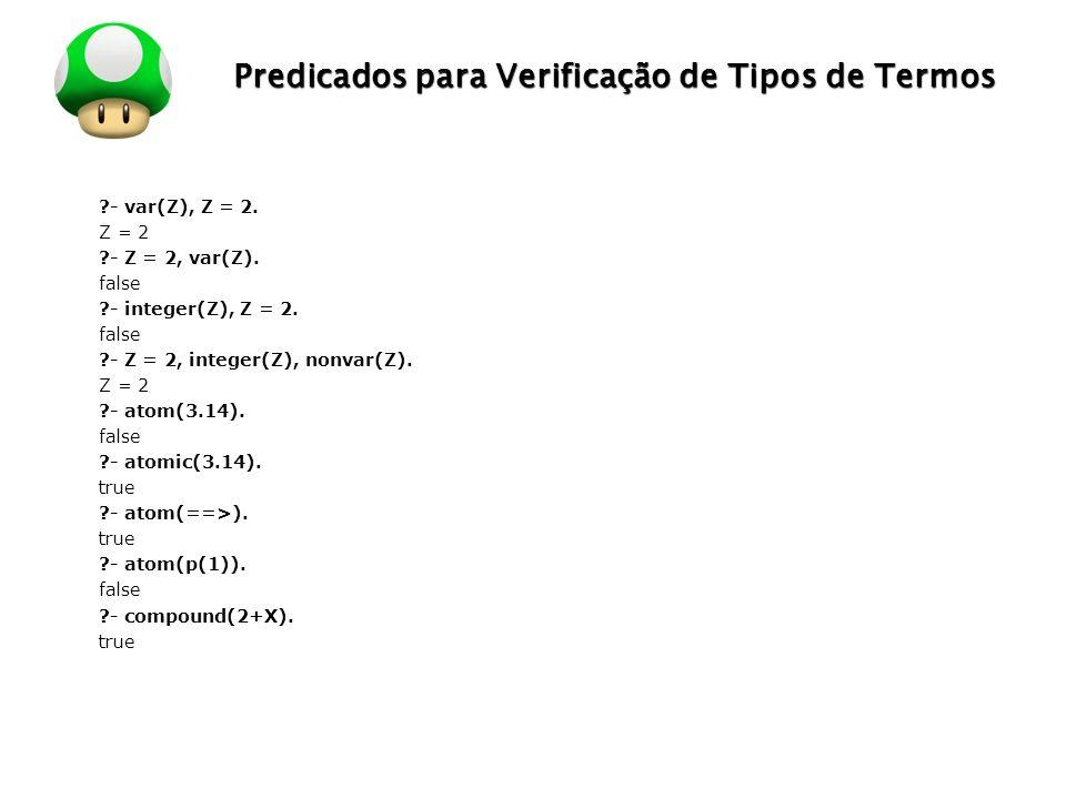 LOGO Predicados para Verificação de Tipos de Termos ?- var(Z), Z = 2. Z = 2 ?- Z = 2, var(Z). false ?- integer(Z), Z = 2. false ?- Z = 2, integer(Z),