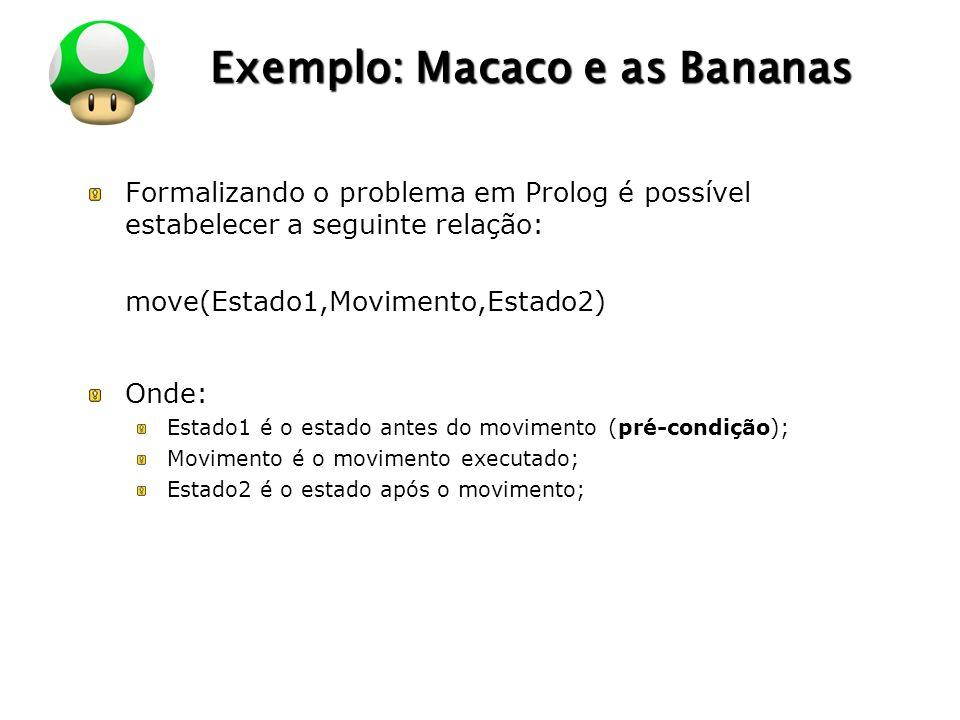 LOGO Exemplo: Macaco e as Bananas Formalizando o problema em Prolog é possível estabelecer a seguinte relação: move(Estado1,Movimento,Estado2) Onde: Estado1 é o estado antes do movimento (pré-condição); Movimento é o movimento executado; Estado2 é o estado após o movimento;