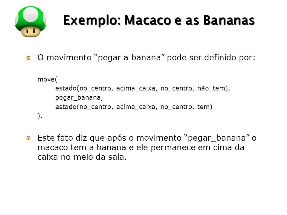 LOGO Exemplo: Macaco e as Bananas O movimento pegar a banana pode ser definido por: move( estado(no_centro, acima_caixa, no_centro, não_tem), pegar_banana, estado(no_centro, acima_caixa, no_centro, tem) ).