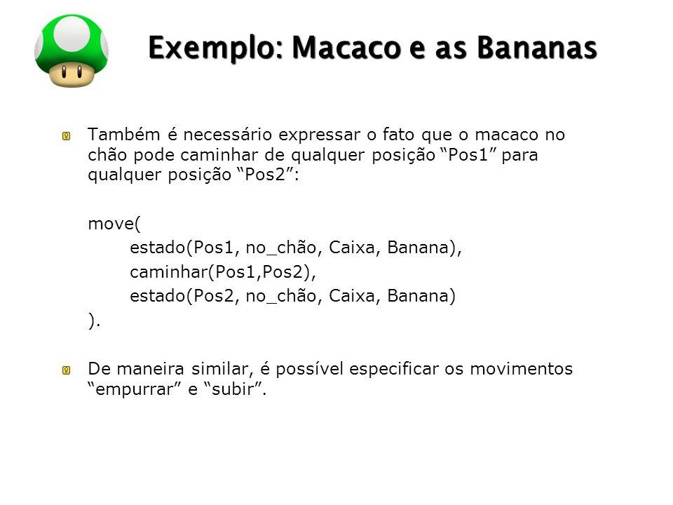 LOGO Exemplo: Macaco e as Bananas Também é necessário expressar o fato que o macaco no chão pode caminhar de qualquer posição Pos1 para qualquer posição Pos2: move( estado(Pos1, no_chão, Caixa, Banana), caminhar(Pos1,Pos2), estado(Pos2, no_chão, Caixa, Banana) ).