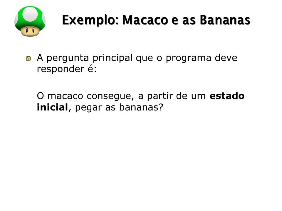 LOGO Exemplo: Macaco e as Bananas A pergunta principal que o programa deve responder é: O macaco consegue, a partir de um estado inicial, pegar as bananas?