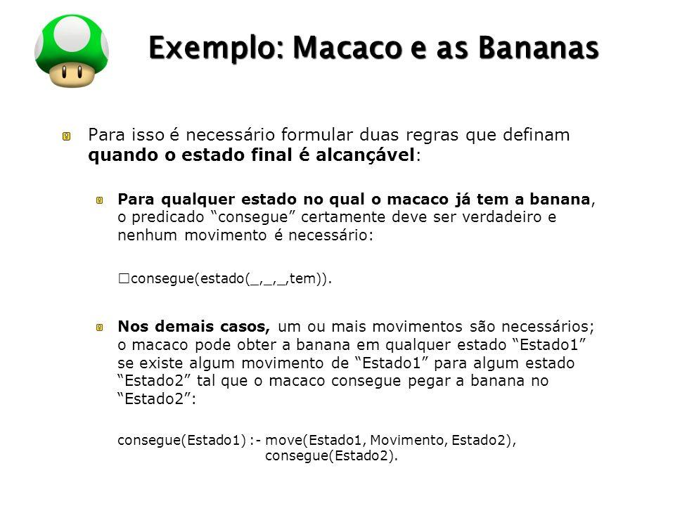 LOGO Exemplo: Macaco e as Bananas Para isso é necessário formular duas regras que definam quando o estado final é alcançável: Para qualquer estado no qual o macaco já tem a banana, o predicado consegue certamente deve ser verdadeiro e nenhum movimento é necessário: ™consegue(estado(_,_,_,tem)).