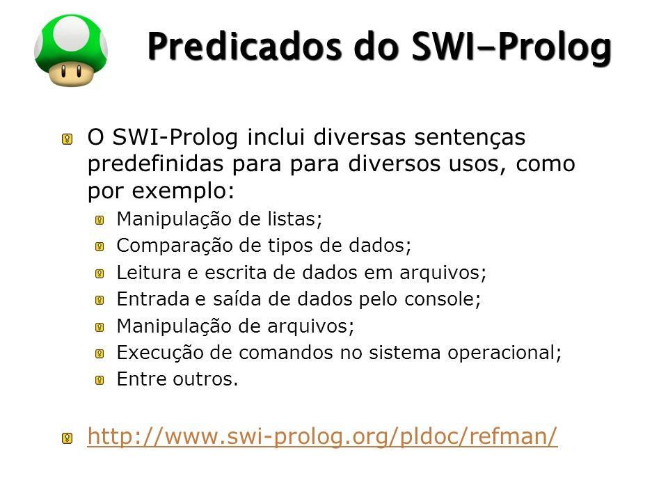 LOGO Predicados do SWI-Prolog O SWI-Prolog inclui diversas sentenças predefinidas para para diversos usos, como por exemplo: Manipulação de listas; Comparação de tipos de dados; Leitura e escrita de dados em arquivos; Entrada e saída de dados pelo console; Manipulação de arquivos; Execução de comandos no sistema operacional; Entre outros.