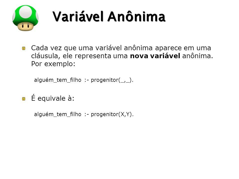 LOGO Variável Anônima Cada vez que uma variável anônima aparece em uma cláusula, ele representa uma nova variável anônima. Por exemplo: alguém_tem_fil