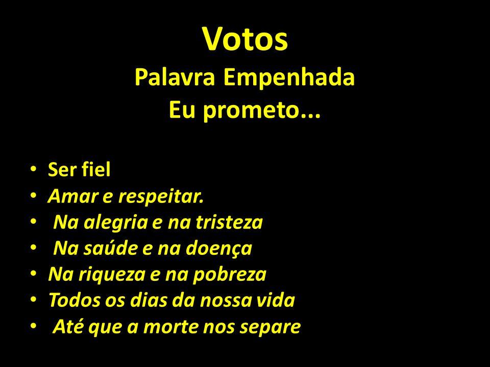 Votos Palavra Empenhada Eu prometo... Ser fiel Amar e respeitar. Na alegria e na tristeza Na saúde e na doença Na riqueza e na pobreza Todos os dias d