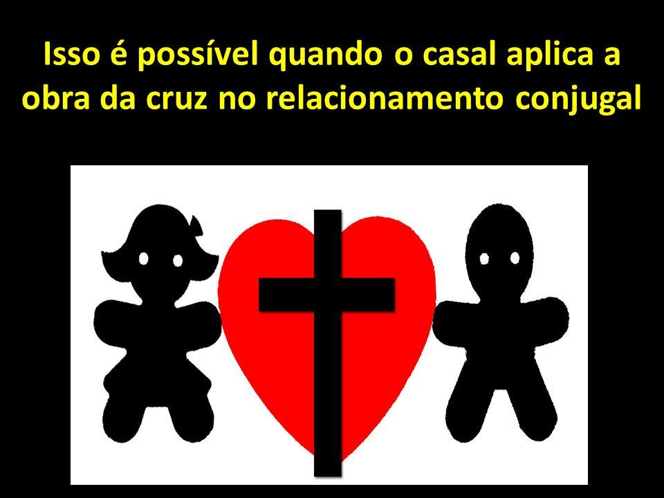 Isso é possível quando o casal aplica a obra da cruz no relacionamento conjugal