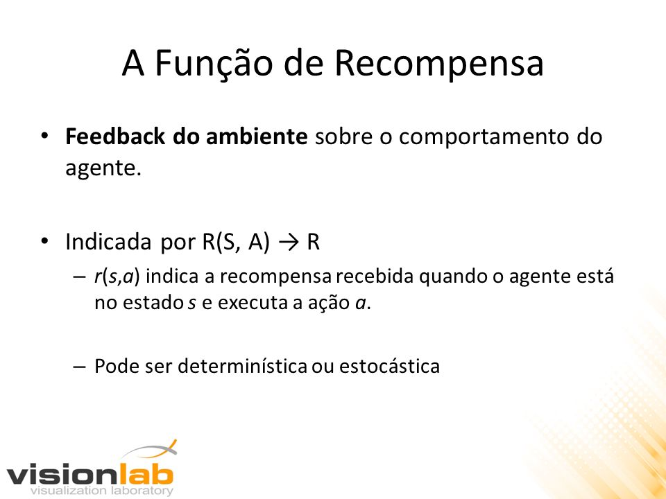 A Função de Recompensa Feedback do ambiente sobre o comportamento do agente.
