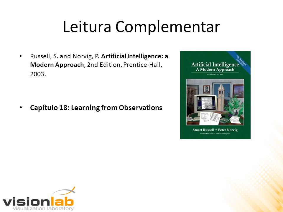 Leitura Complementar Russell, S. and Norvig, P. Artificial Intelligence: a Modern Approach, 2nd Edition, Prentice-Hall, 2003. Capítulo 18: Learning fr