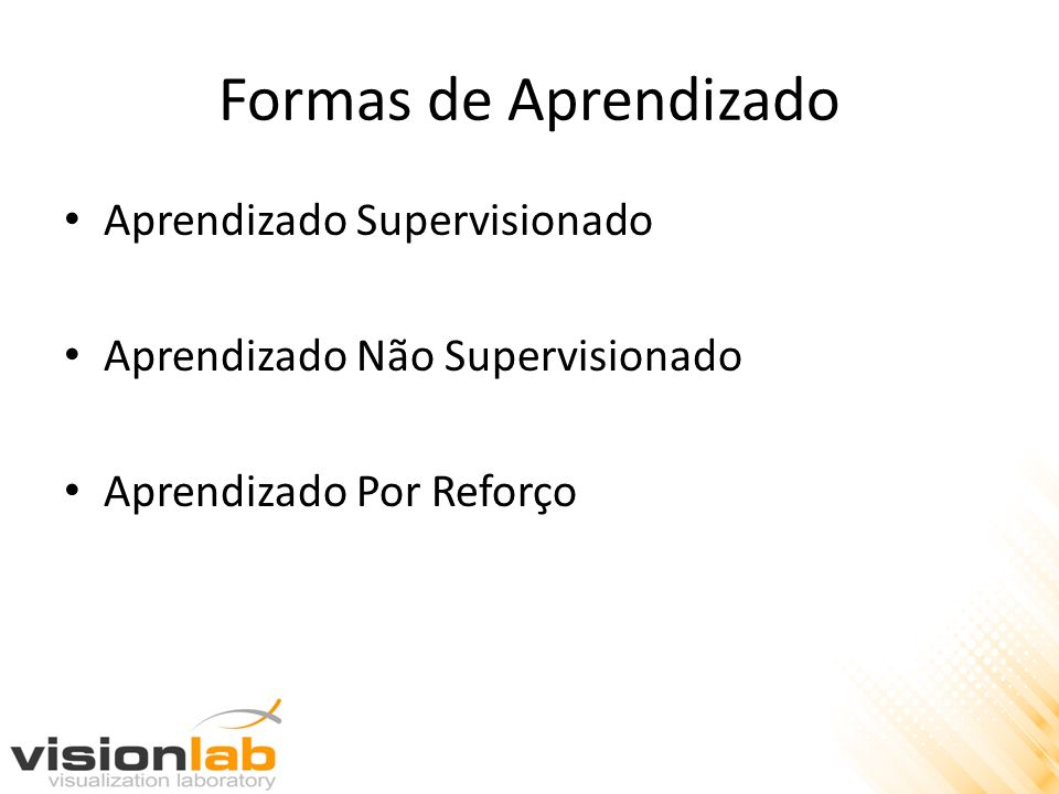 Formas de Aprendizado Aprendizado Supervisionado Aprendizado Não Supervisionado Aprendizado Por Reforço