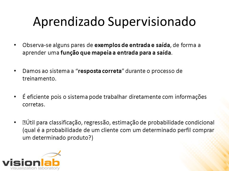 Aprendizado Supervisionado Observa-se alguns pares de exemplos de entrada e saída, de forma a aprender uma função que mapeia a entrada para a saída. D