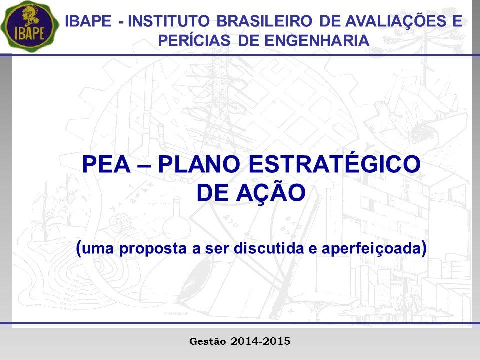IBAPE - INSTITUTO BRASILEIRO DE AVALIAÇÕES E PERÍCIAS DE ENGENHARIA Gestão 2014-2015 PEA – PLANO ESTRATÉGICO DE AÇÃO ( uma proposta a ser discutida e aperfeiçoada )