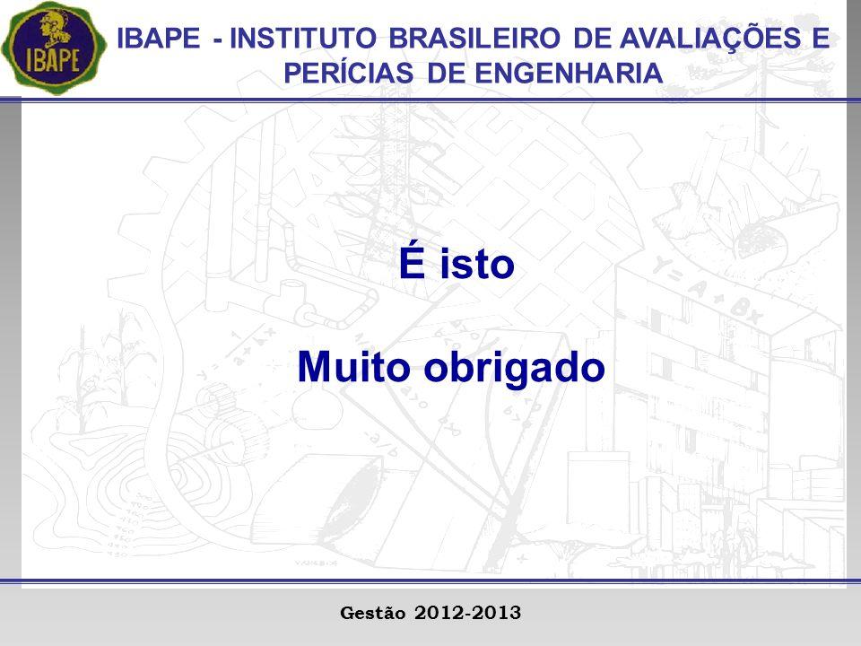 IBAPE - INSTITUTO BRASILEIRO DE AVALIAÇÕES E PERÍCIAS DE ENGENHARIA Gestão 2012-2013 É isto Muito obrigado