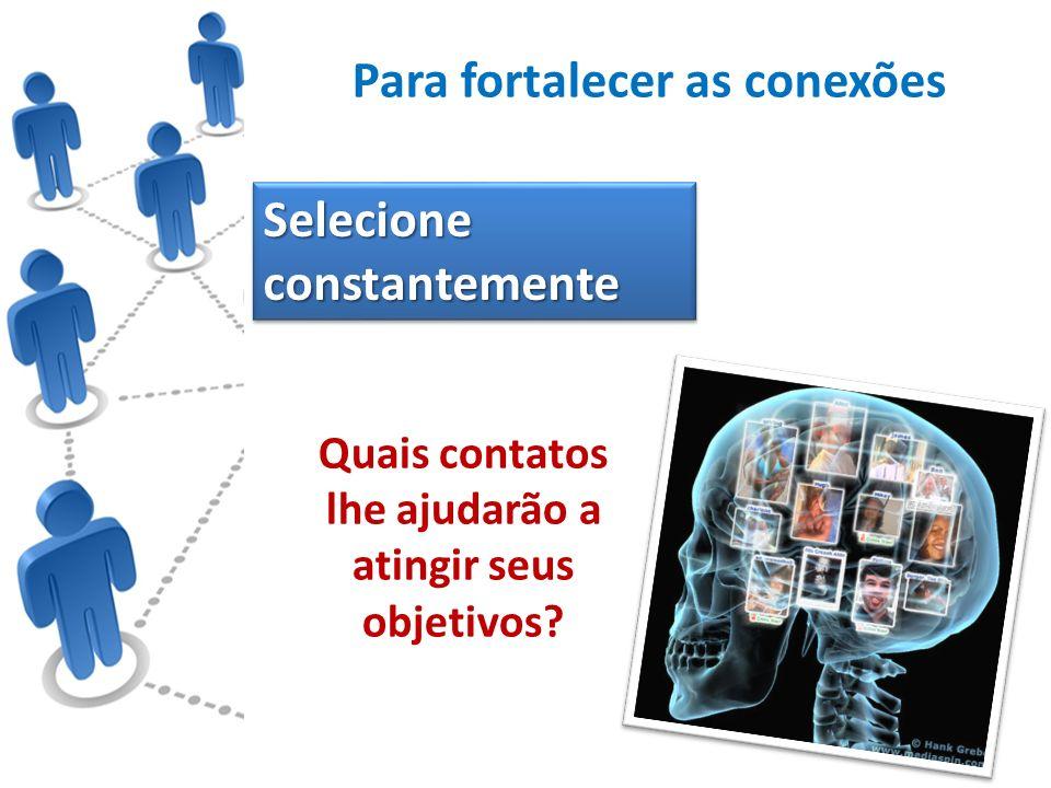 Para fortalecer as conexões Selecione constantemente Quais contatos lhe ajudarão a atingir seus objetivos