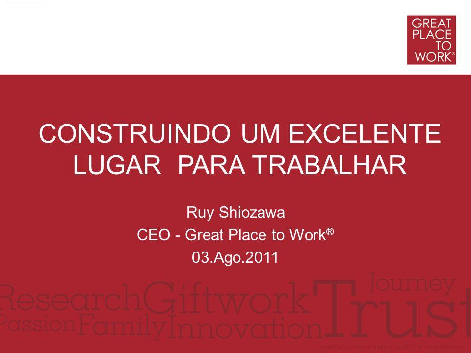 Ruy Shiozawa CEO - Great Place to Work ® 03.Ago.2011 CONSTRUINDO UM EXCELENTE LUGAR PARA TRABALHAR