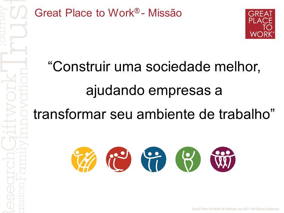 Construir uma sociedade melhor, ajudando empresas a transformar seu ambiente de trabalho Great Place to Work ® - Missão