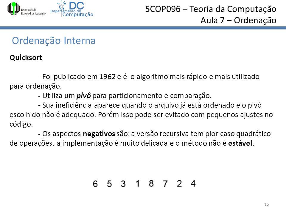 5COP096 – Teoria da Computação Aula 7 – Ordenação Ordenação Interna Sylvio Barbon Jr – barbon@uel.br 15 Quicksort - Foi publicado em 1962 e é o algori