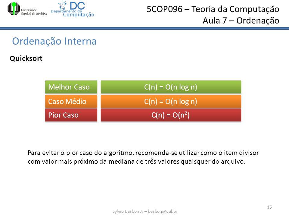 5COP096 – Teoria da Computação Aula 7 – Ordenação Ordenação Interna Sylvio Barbon Jr – barbon@uel.br 16 Quicksort C(n) = O(n log n) Melhor Caso Pior C