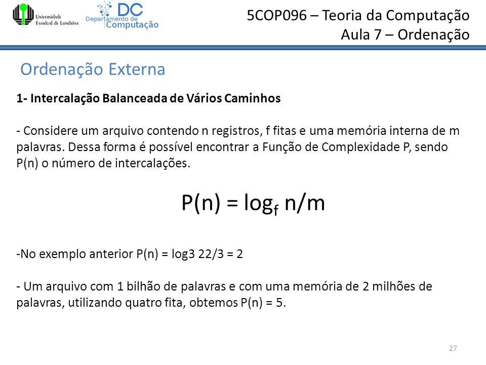 5COP096 – Teoria da Computação Aula 7 – Ordenação Ordenação Externa 27 1- Intercalação Balanceada de Vários Caminhos - Considere um arquivo contendo n
